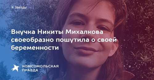 Внучка Никиты Михалкова сообщила о своей беременности